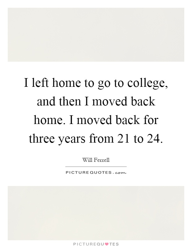 I left home to go to college, and then I moved back home. I moved back for three years from 21 to 24 Picture Quote #1