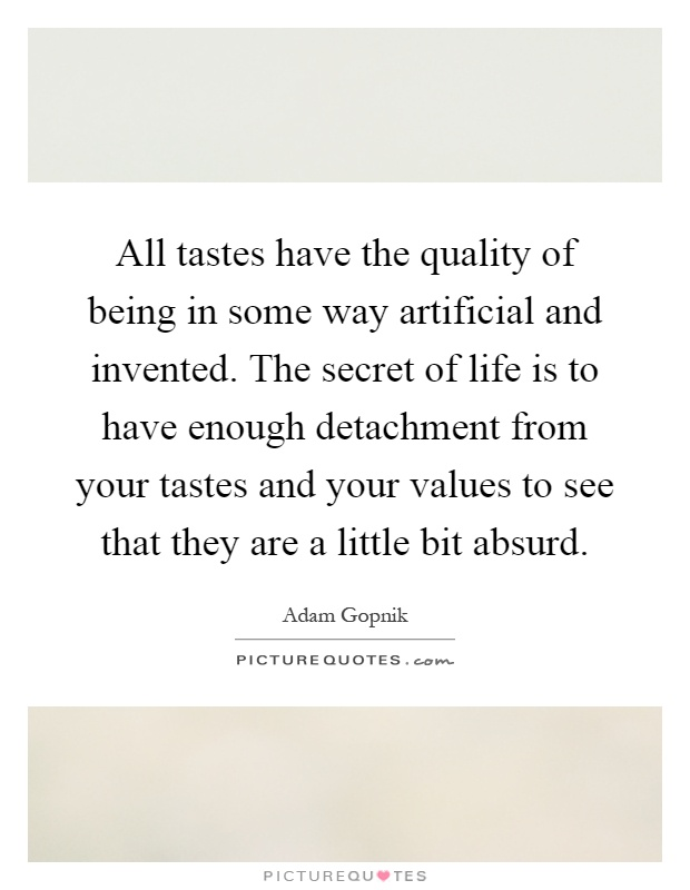All tastes have the quality of being in some way artificial and invented. The secret of life is to have enough detachment from your tastes and your values to see that they are a little bit absurd Picture Quote #1