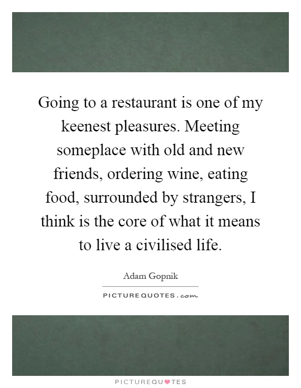 Going to a restaurant is one of my keenest pleasures. Meeting someplace with old and new friends, ordering wine, eating food, surrounded by strangers, I think is the core of what it means to live a civilised life Picture Quote #1