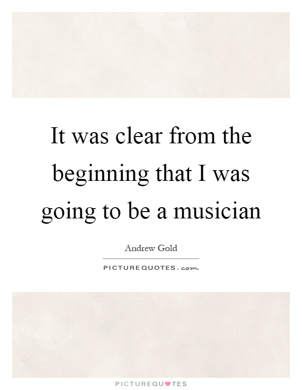 It was clear from the beginning that I was going to be a musician Picture Quote #1