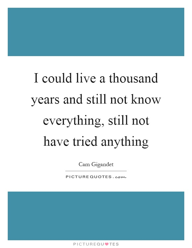 I could live a thousand years and still not know everything, still not have tried anything Picture Quote #1