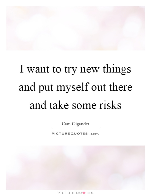 I want to try new things and put myself out there and take some risks Picture Quote #1