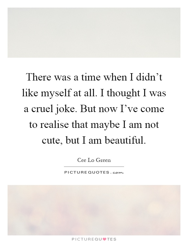 There was a time when I didn't like myself at all. I thought I was a cruel joke. But now I've come to realise that maybe I am not cute, but I am beautiful Picture Quote #1