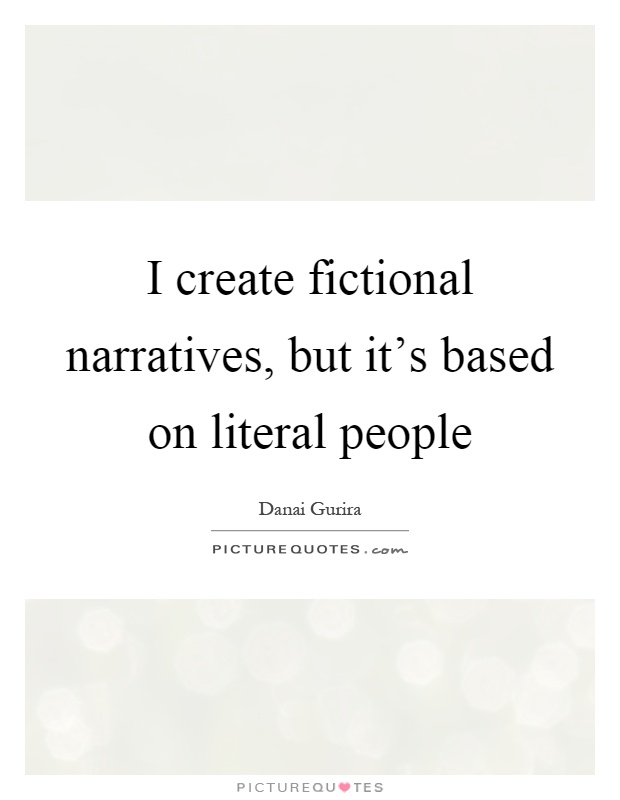 I create fictional narratives, but it's based on literal people Picture Quote #1