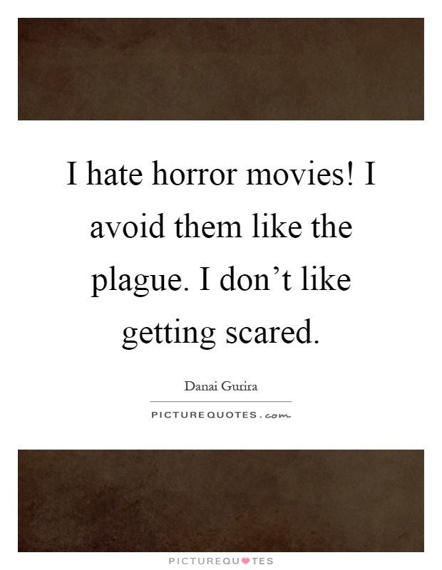 I hate horror movies! I avoid them like the plague. I don't like getting scared Picture Quote #1