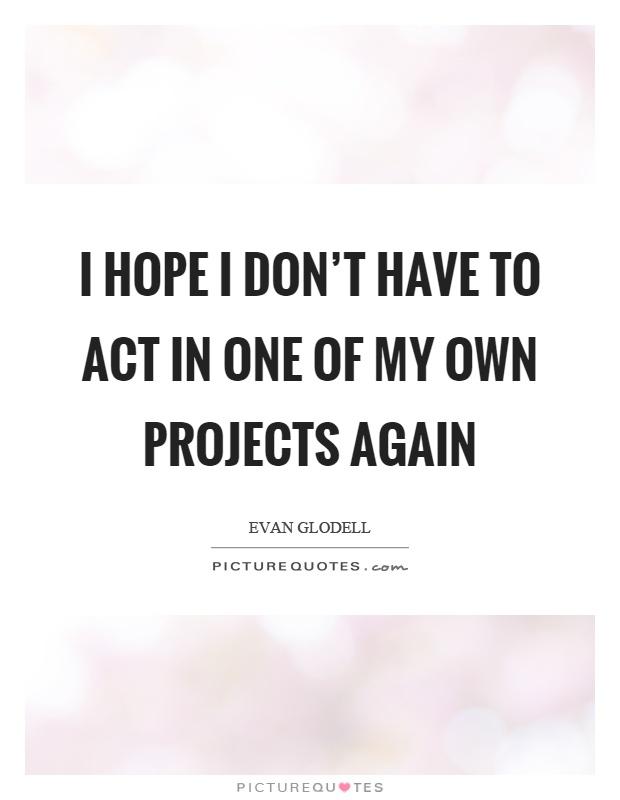 I hope I don't have to act in one of my own projects again Picture Quote #1
