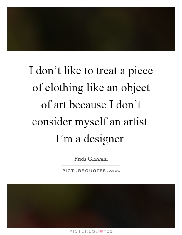 I don't like to treat a piece of clothing like an object of art because I don't consider myself an artist. I'm a designer Picture Quote #1