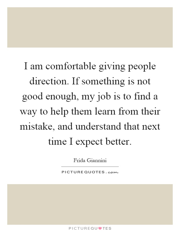 I am comfortable giving people direction. If something is not good enough, my job is to find a way to help them learn from their mistake, and understand that next time I expect better Picture Quote #1