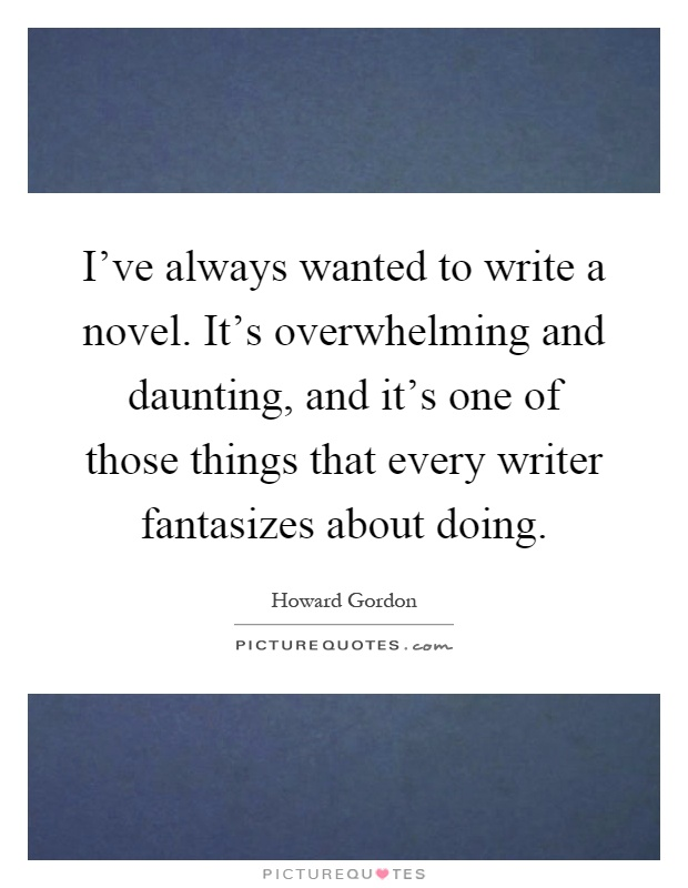 I've always wanted to write a novel. It's overwhelming and daunting, and it's one of those things that every writer fantasizes about doing Picture Quote #1