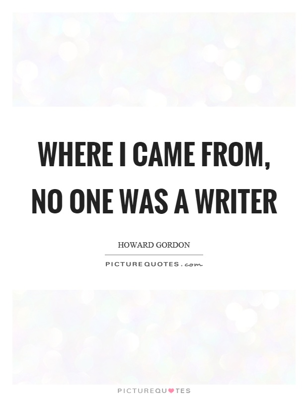 Where I came from, no one was a writer Picture Quote #1