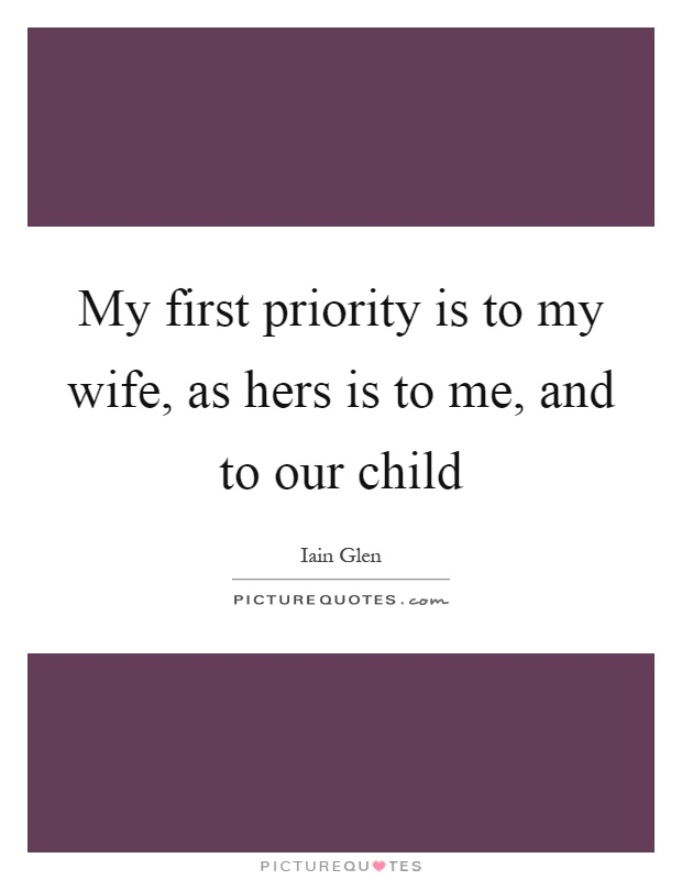 My first priority is to my wife, as hers is to me, and to our child Picture Quote #1