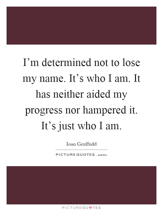 I'm determined not to lose my name. It's who I am. It has neither aided my progress nor hampered it. It's just who I am Picture Quote #1