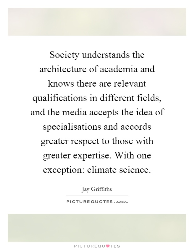 Society understands the architecture of academia and knows there are relevant qualifications in different fields, and the media accepts the idea of specialisations and accords greater respect to those with greater expertise. With one exception: climate science Picture Quote #1