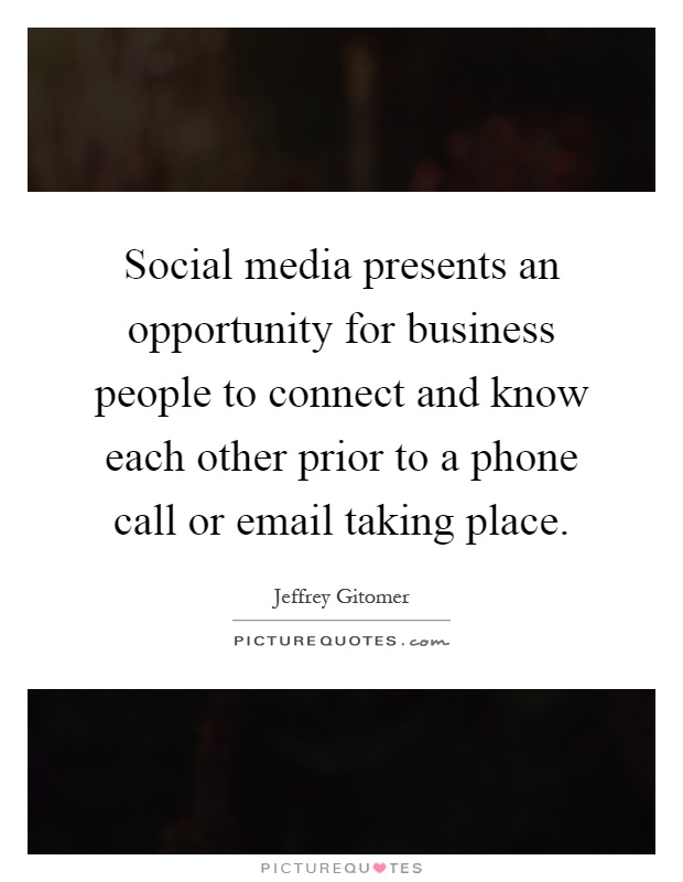 Social media presents an opportunity for business people to connect and know each other prior to a phone call or email taking place Picture Quote #1