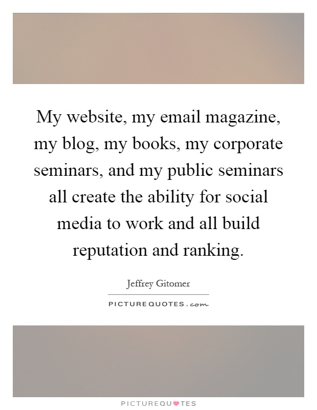 My website, my email magazine, my blog, my books, my corporate seminars, and my public seminars all create the ability for social media to work and all build reputation and ranking Picture Quote #1