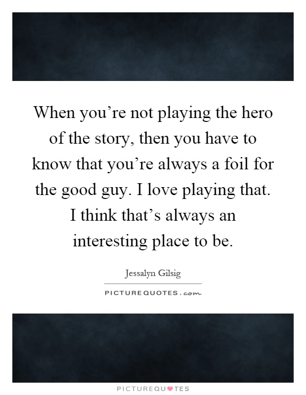 When you're not playing the hero of the story, then you have to know that you're always a foil for the good guy. I love playing that. I think that's always an interesting place to be Picture Quote #1