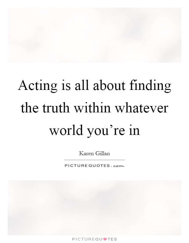 Acting is all about finding the truth within whatever world you're in Picture Quote #1