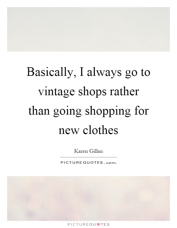 Basically, I always go to vintage shops rather than going shopping for new clothes Picture Quote #1