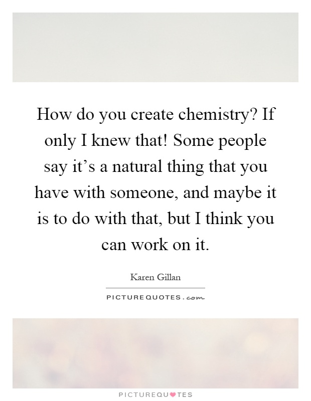 How do you create chemistry? If only I knew that! Some people say it's a natural thing that you have with someone, and maybe it is to do with that, but I think you can work on it Picture Quote #1