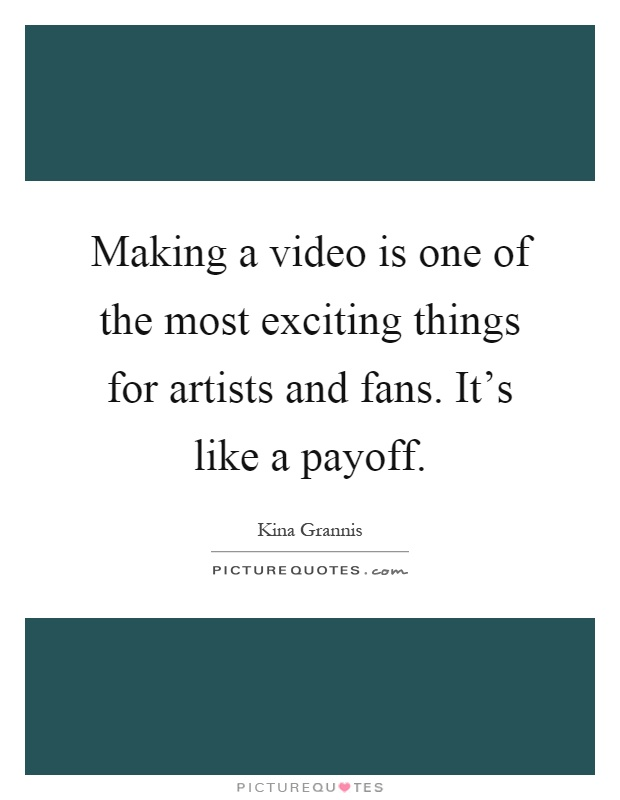 Making a video is one of the most exciting things for artists and fans. It's like a payoff Picture Quote #1
