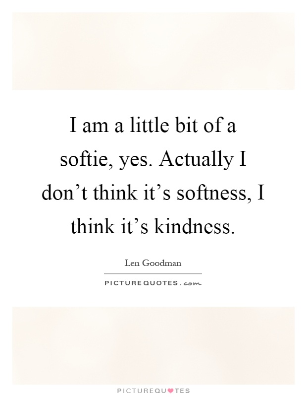 I am a little bit of a softie, yes. Actually I don't think it's softness, I think it's kindness Picture Quote #1