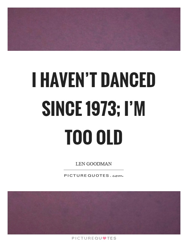 I haven't danced since 1973; I'm too old Picture Quote #1