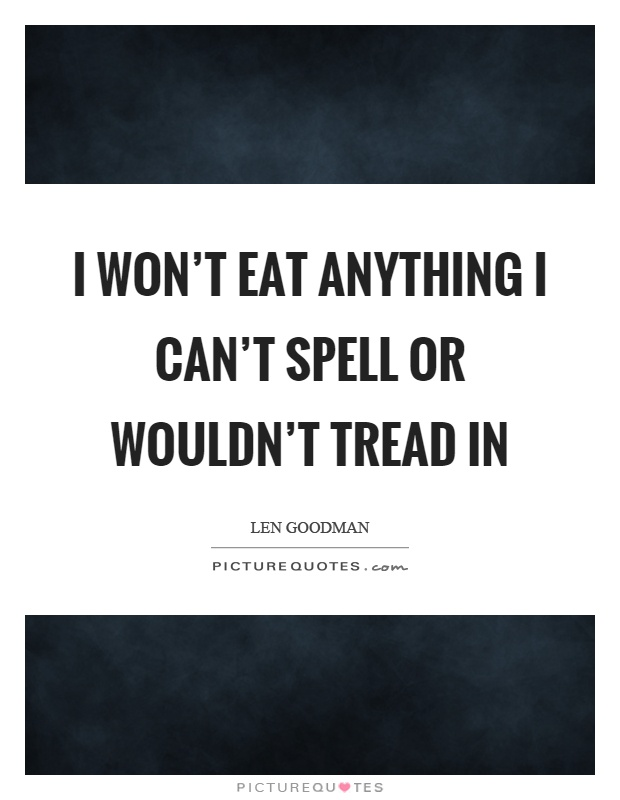 I won't eat anything I can't spell or wouldn't tread in Picture Quote #1