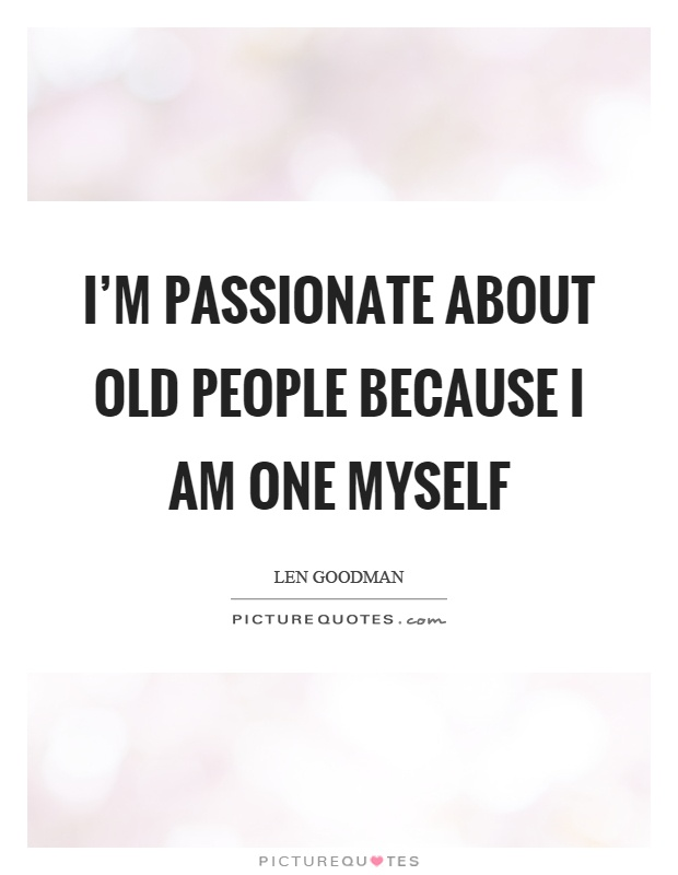 I'm passionate about old people because I am one myself Picture Quote #1