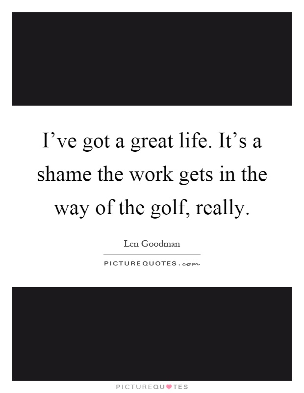 I've got a great life. It's a shame the work gets in the way of the golf, really Picture Quote #1