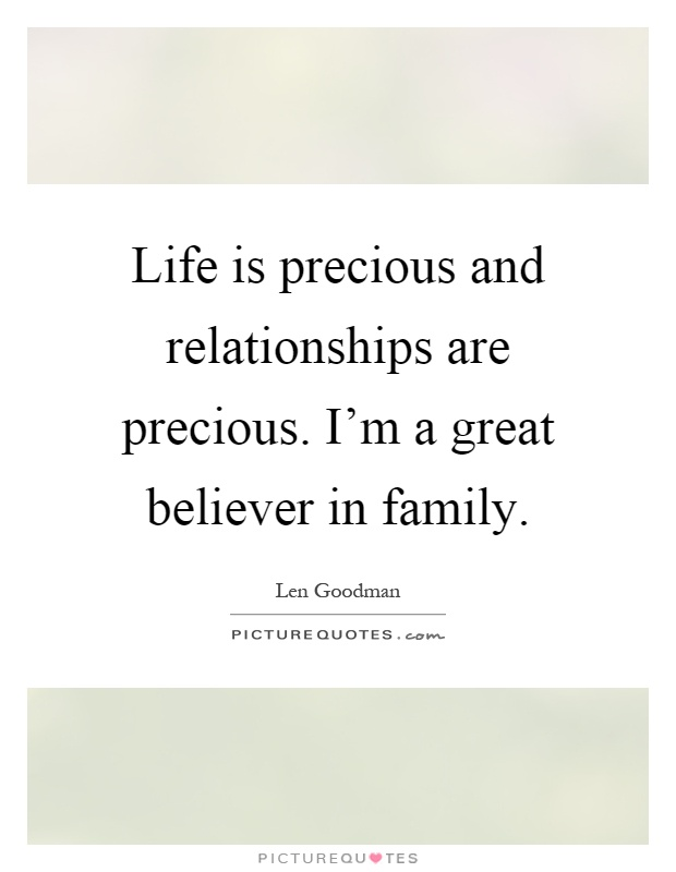 Life is precious and relationships are precious. I'm a great believer in family Picture Quote #1