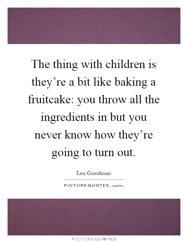 The thing with children is they're a bit like baking a fruitcake: you throw all the ingredients in but you never know how they're going to turn out Picture Quote #1
