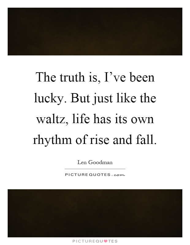The truth is, I've been lucky. But just like the waltz, life has its own rhythm of rise and fall Picture Quote #1