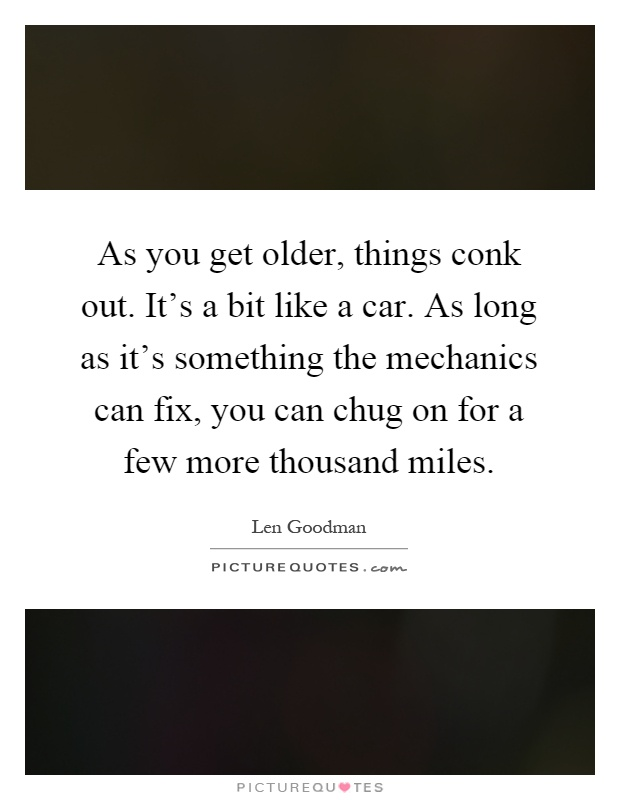As you get older, things conk out. It's a bit like a car. As long as it's something the mechanics can fix, you can chug on for a few more thousand miles Picture Quote #1