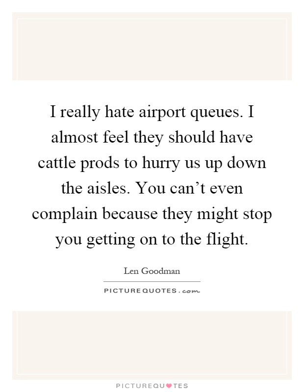 I really hate airport queues. I almost feel they should have cattle prods to hurry us up down the aisles. You can't even complain because they might stop you getting on to the flight Picture Quote #1