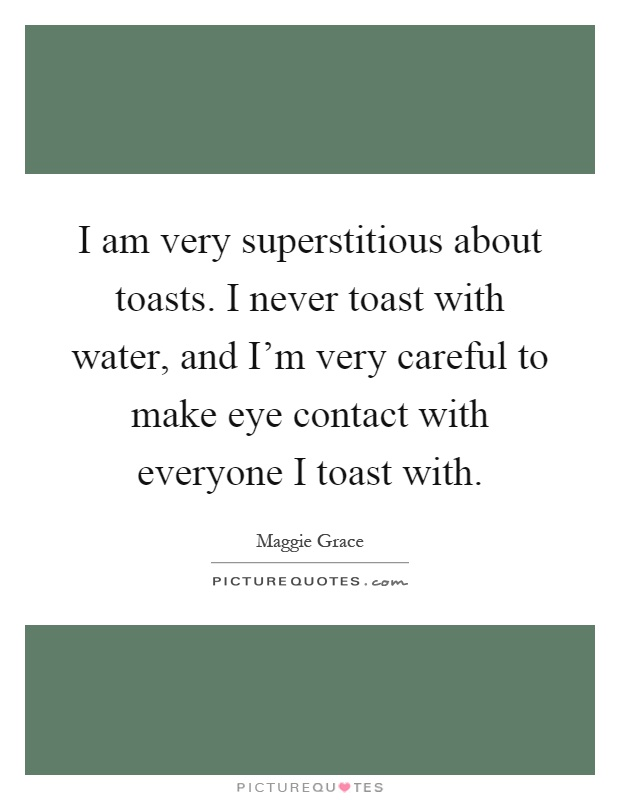 I am very superstitious about toasts. I never toast with water, and I'm very careful to make eye contact with everyone I toast with Picture Quote #1
