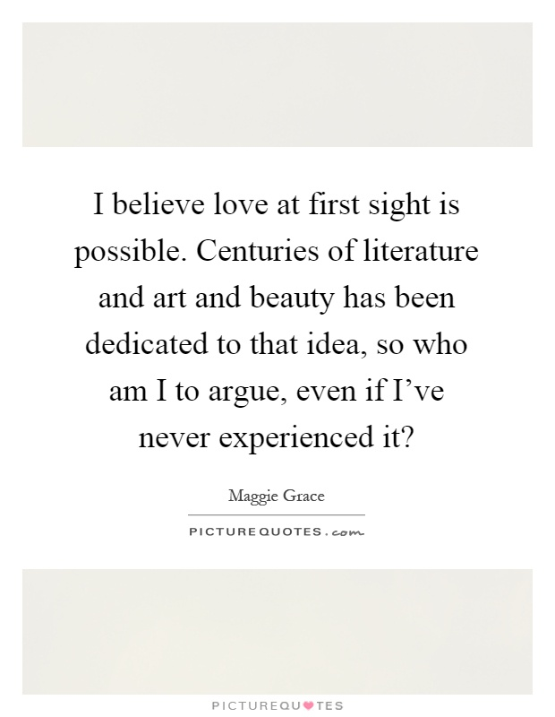I believe love at first sight is possible. Centuries of literature and art and beauty has been dedicated to that idea, so who am I to argue, even if I've never experienced it? Picture Quote #1