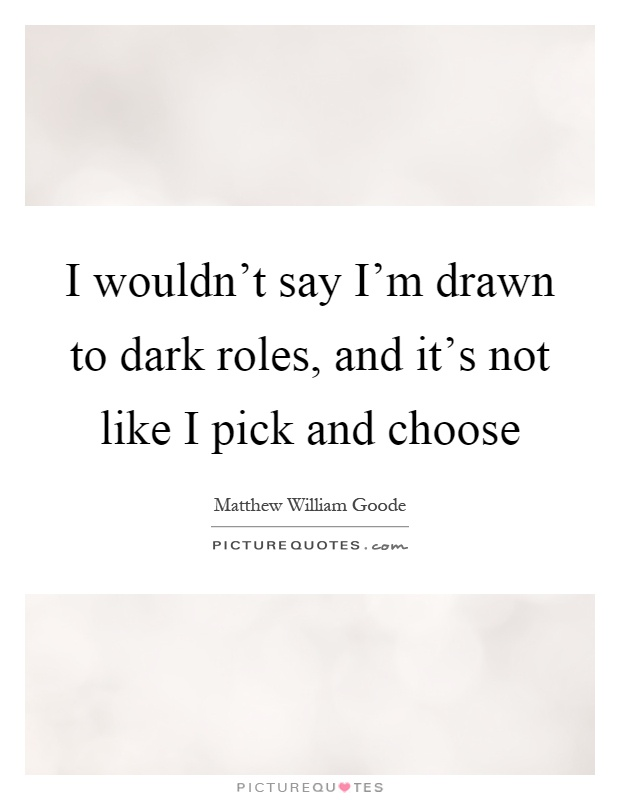 I wouldn't say I'm drawn to dark roles, and it's not like I pick and choose Picture Quote #1