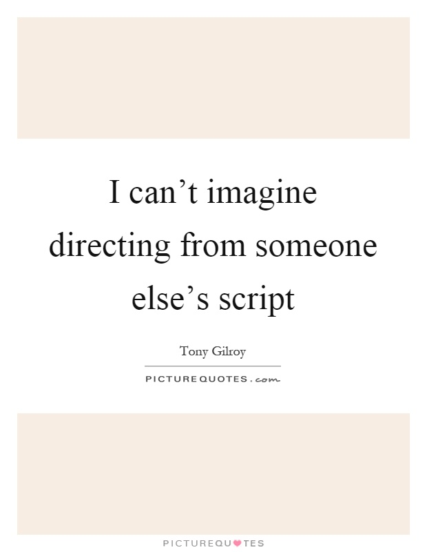 I can't imagine directing from someone else's script Picture Quote #1
