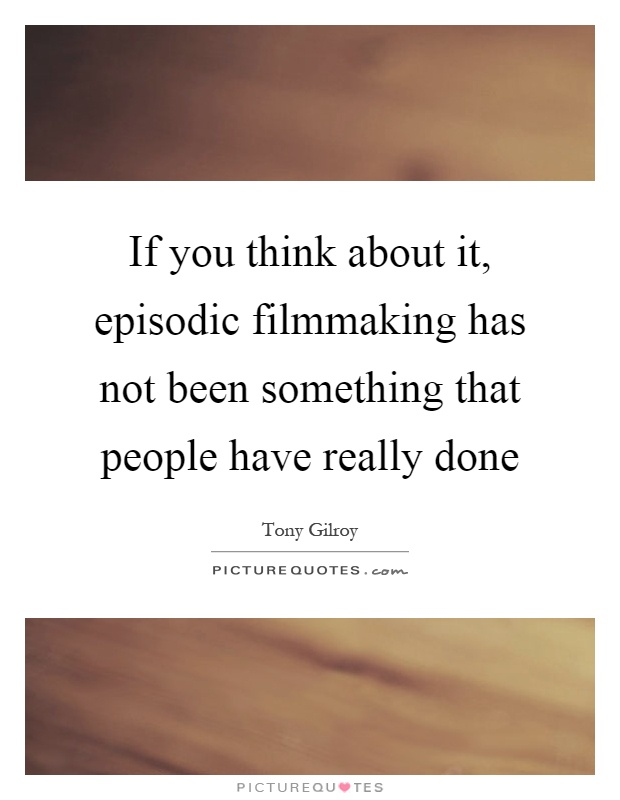 If you think about it, episodic filmmaking has not been something that people have really done Picture Quote #1
