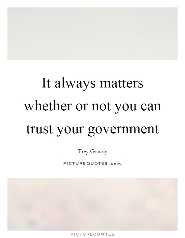 It always matters whether or not you can trust your government Picture Quote #1