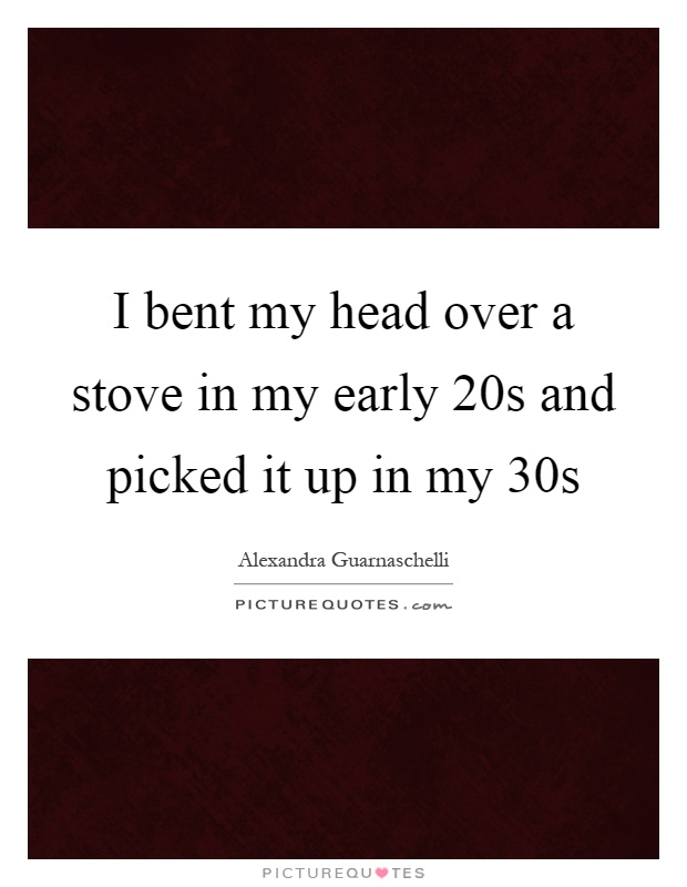 I bent my head over a stove in my early 20s and picked it up in my 30s Picture Quote #1