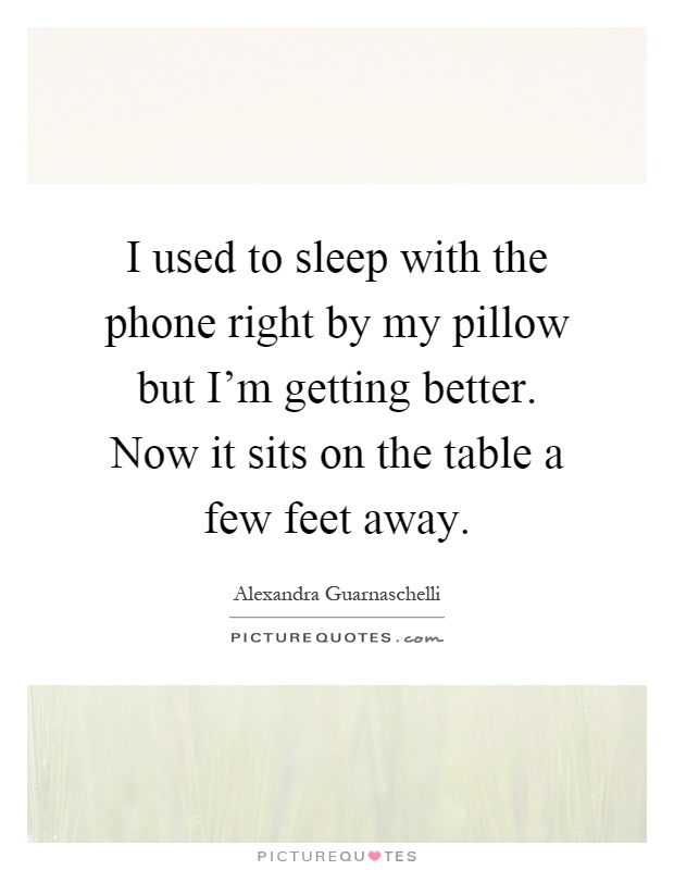 I used to sleep with the phone right by my pillow but I'm getting better. Now it sits on the table a few feet away Picture Quote #1