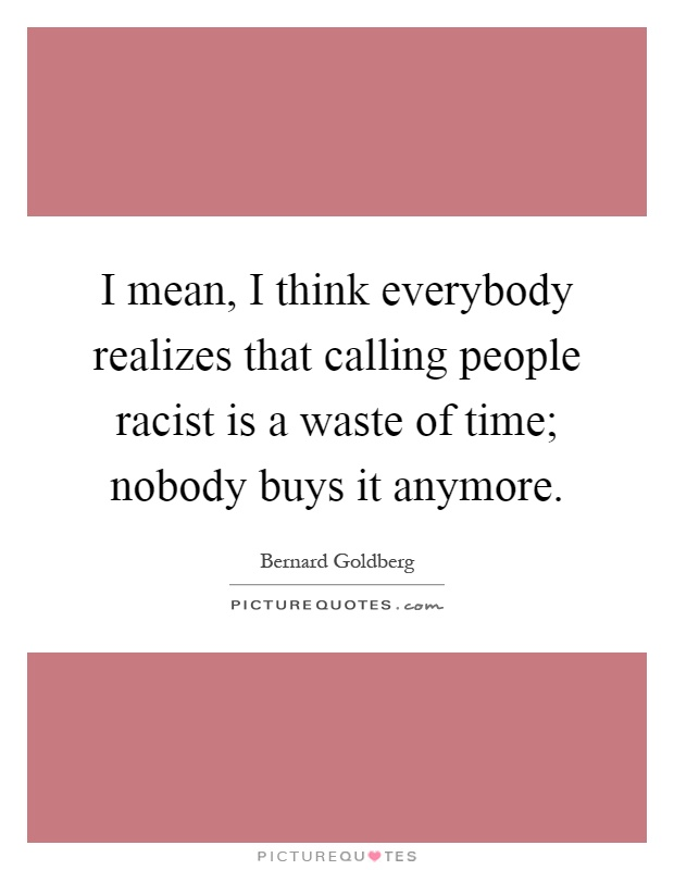 I mean, I think everybody realizes that calling people racist is a waste of time; nobody buys it anymore Picture Quote #1