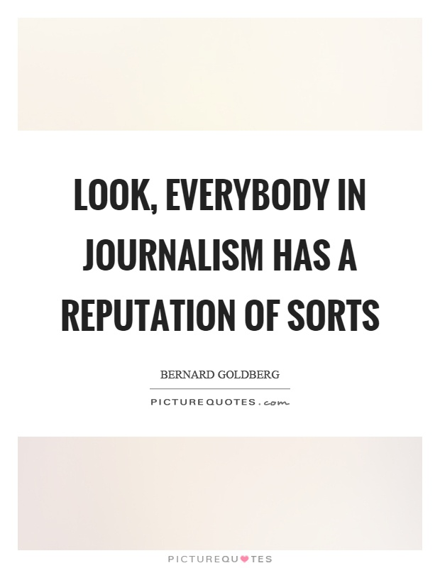 Look, everybody in journalism has a reputation of sorts Picture Quote #1