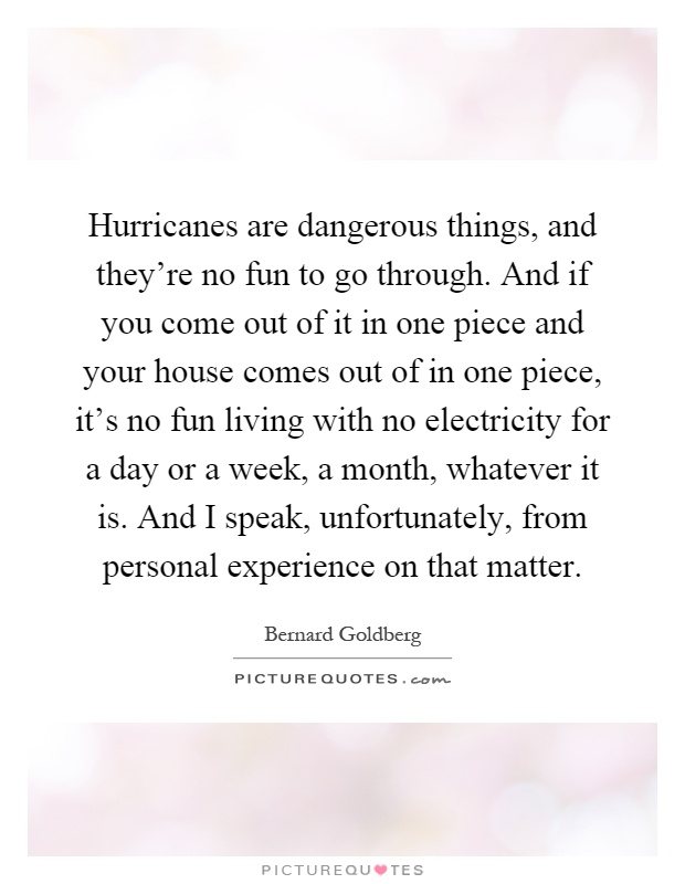 Hurricanes are dangerous things, and they're no fun to go through. And if you come out of it in one piece and your house comes out of in one piece, it's no fun living with no electricity for a day or a week, a month, whatever it is. And I speak, unfortunately, from personal experience on that matter Picture Quote #1