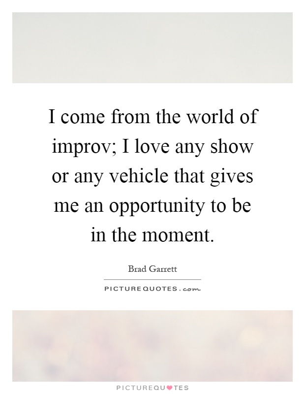 I come from the world of improv; I love any show or any vehicle that gives me an opportunity to be in the moment Picture Quote #1