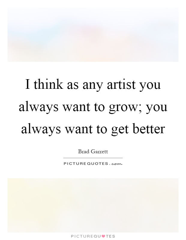 I think as any artist you always want to grow; you always want to get better Picture Quote #1
