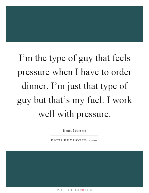 I'm the type of guy that feels pressure when I have to order dinner. I'm just that type of guy but that's my fuel. I work well with pressure Picture Quote #1