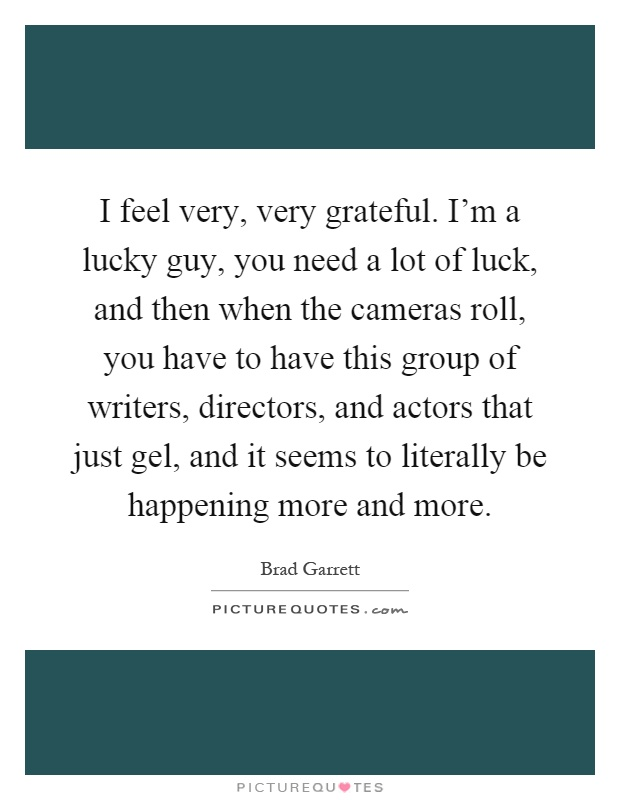 I feel very, very grateful. I'm a lucky guy, you need a lot of luck, and then when the cameras roll, you have to have this group of writers, directors, and actors that just gel, and it seems to literally be happening more and more Picture Quote #1
