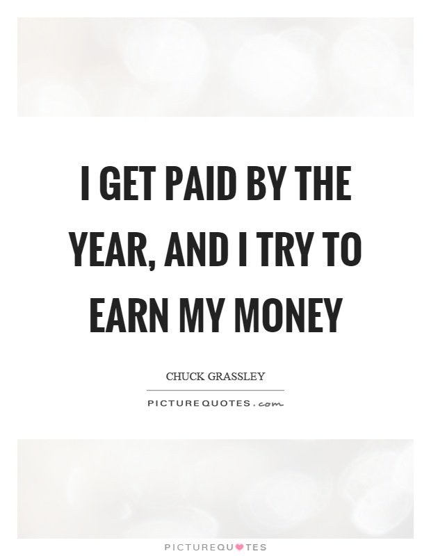 I get paid by the year, and I try to earn my money Picture Quote #1